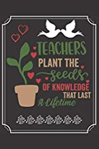 """Teachers Plant The Seeds of Knowledge That Last a Lifetime: A Cute Notebook/ Journal to Write in, Lovely Lined Designed Interior (6"""" x 9""""), 100 Pages, (Teacher Appreciation/Thank You/Retirement Gifts)"""