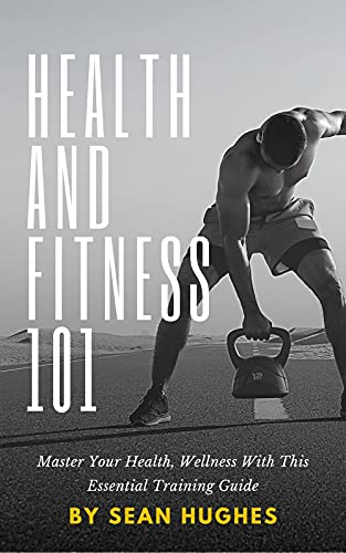 Health And Fitness 101: Master Your Health, Wellness With This Essential Training Guide (English Edition)