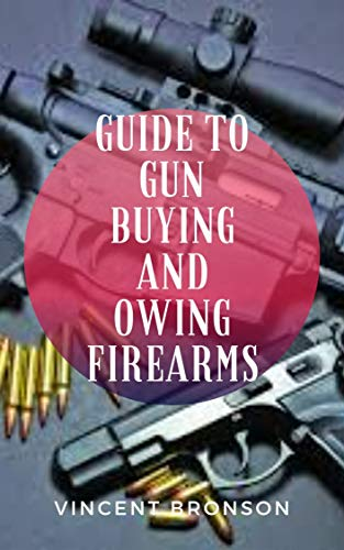Guide to Guns Buying and Owing Firearms : Guns have had played both an indirect yet also tangible role in the rise and progression of global powers and industrial development. (English Edition)