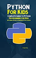 Python Programming For Kids: Complete Guide to Python Programming for Kids With Simple Projects & Exercises To Get Started Front Cover