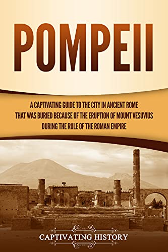 Pompeii: A Captivating Guide to the City in Ancient Rome That Was Buried Because of the Eruption of Mount Vesuvius during the Rule of the Roman Empire (English Edition)