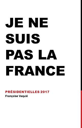Je ne suis pas la France: Présidentielles 2017 (French Edition)