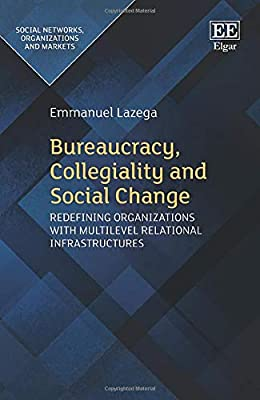 Bureaucracy, Collegiality and Social Change: Redefining Organizations With Multilevel Relational Infrastructures (Social Networks, Organizations and Markets)
