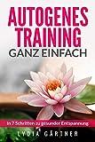 Autogenes Training - ganz einfach: In 7 Schritten zu gesunder Entspannung - Hilfe bei Stress,...