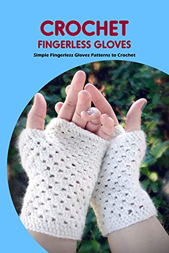 Crochet Fingerless Gloves: Simple Fingerless Gloves Patterns to Crochet: Fingerless Gloves Crochet Ideas (English Edition)