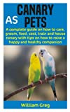 CANARY AS PETS: A complete guide on how to care, groom, feed, cost, train and house canary with tips on how to raise a happy and healthy companion