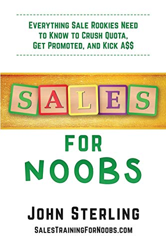 Sales for Noobs: Everything Sale Rookies Need to Know to Crush Quota, Get Promoted, and Kick A$$