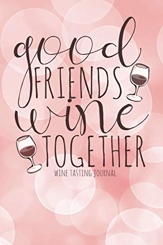 Good Friends Wine Together   Wine Tasting Journal   6 x 9 100 Pages: Gift For Women Who Love Wine