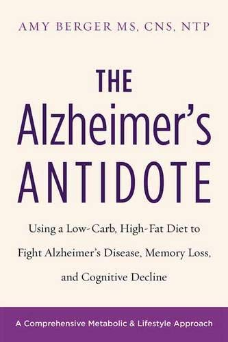 The Alzheimer s Antidote: Using a Low-Carb  High-Fat Diet to Fight Alzheimer's Disease  Memory Loss  and Cognitive Decline