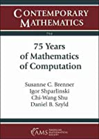 75 Years of Mathematics of Computation: Symposium Celebrating 75 Years of Mathematics of Computation November 1-3, 2018 the Institute for Computational and Experimental Research in Mathematics (Icerm) (Contemporary Mathematics)