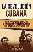 La Revolución cubana: Una guía fascinante sobre la rebelión armada que cambió el destino de Cuba. Incluye historias sobre los líderes Fidel Castro, Che Guevara y Fulgencio Batista