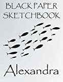 Black paper Sketchbook Alexandra: Personalized Fishes Sketchbook & Journal For Girls Who Loves Fish . 8.5'x11' - 100 Pages to Drawing, Painting, ... & Create Art! . Fish Notebook - Black paper