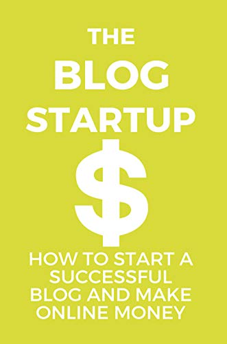 The Blog Startup: How To Start A Successful Blog And Make Online Money: How To Start Blogging For Beginners