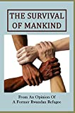 The Survival Of Mankind: From An Opinion Of A Former Rwandan Refugee: Rwandan Refugee Status (English Edition)