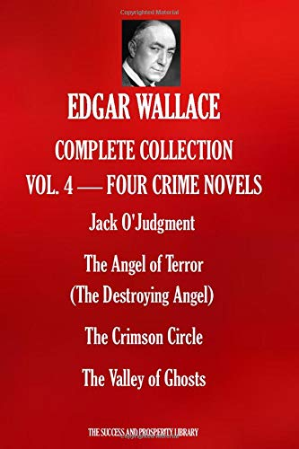 EDGAR WALLACE COMPLETE COLLECTION VOL.4 - FOUR CRIME NOVELS: Jack O'Judgment; The Angel of Terror (The Destroying Angel); The Crimson Circle;  The Valley of Ghosts
