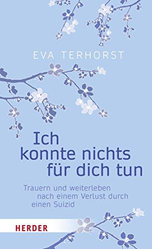 Ich konnte nichts für dich tun: Trauern und weiterleben nach einem Verlust durch einen Suizid von [Eva Terhorst]
