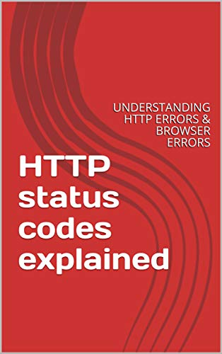 HTTP status codes explained: UNDERSTANDING HTTP ERRORS & BROWSER ERRORS (English Edition)