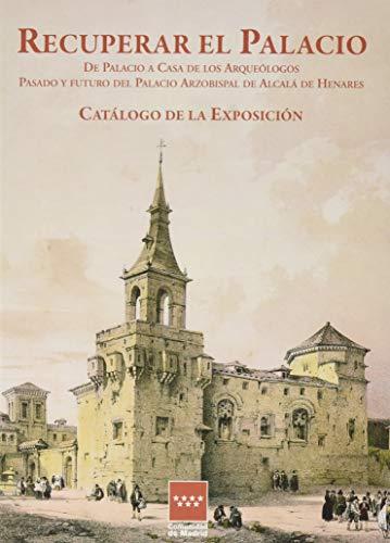 """Recuperar el Palacio: Catálogo de la exposición """"De Palacio a Casa de los Arqueólogos. Pasado y futuro del Palacio Arzobispal de Alcalá de Henares"""