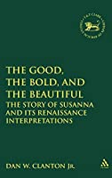 The Good, the Bold, And the Beautiful: The Story of Susanna And It's Renaissance Interpretations (The Library of Hebrew Bible/Old Testament Studies)