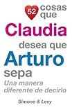 52 Cosas Que Claudia Desea Que Arturo Sepa: Una Manera Diferente de Decirlo