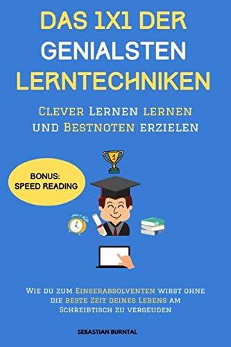 DAS 1X1 DER GENIALSTEN LERNTECHNIKEN-Clever Lernen lernen und Bestnoten erzielen: Wie Du zum Einserabsolventen wirst ohne die beste Zeit Deines Lebens am Schreibtisch zu vergeuden
