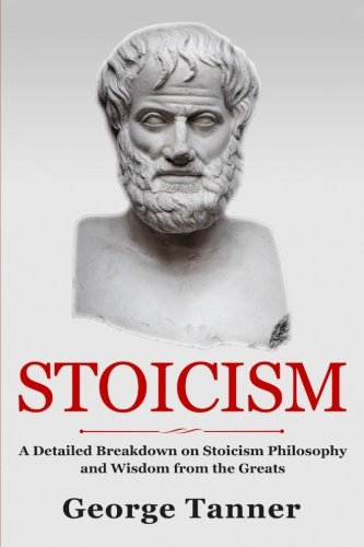 Stoicism: A Detailed Breakdown of Stoicism Philosophy and Wisdom from the Greats; a Complete Guide to Stoicism