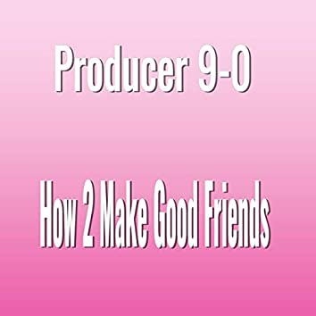 How 2 Make Good Friends