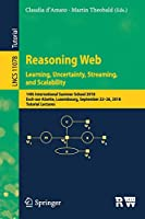 Reasoning Web. Learning, Uncertainty, Streaming, and Scalability: 14th International Summer School 2018, Esch-sur-Alzette, Luxembourg, September 22–26, 2018, Tutorial Lectures (Lecture Notes in Computer Science)