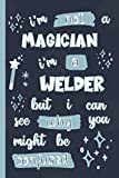 I'm Not A Magician I'm A Welder But I Can See Why You Might Be Confused: Gifts for Welders: Personalised Notebook or Journal: Blank Lined Paperback Book