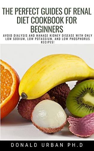 The Perfect Guides of Renal Diet Cookbook for Beginners: AVOID DIALYSIS AND MANAGE KIDNEY DISEASE WITH ONLY LOW SODIUM, LOW POTASSIUM, AND LOW PHOSPHORUS RECIPES! (English Edition)