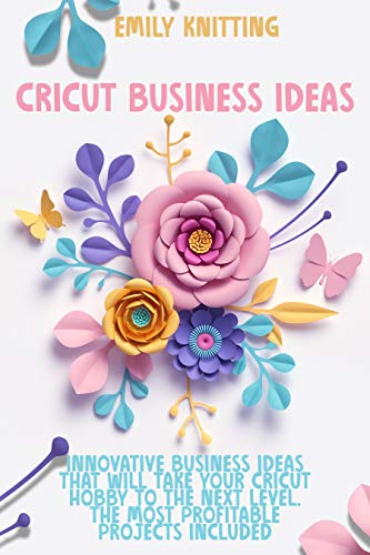 Cricut Business Ideas: Innovative Business Ideas That Will Take Your Cricut Hobby to The Next Level. The Most Profitable Projects Included (English Edition)
