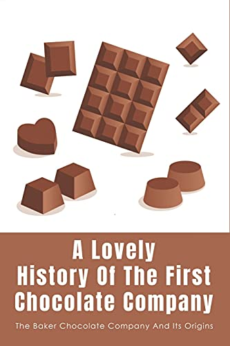A Lovely History Of The First Chocolate Company: The Baker Chocolate Company And Its Origins: Dorchester And The History Of Chocolate Factory