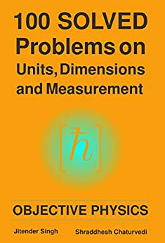 100 Solved Problems on Units, Dimensions and Measurement: Objective Physics by [Jitender Singh, Shraddhesh Chaturvedi]
