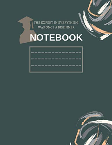 Notebook: THE EXPERT IN EVERYTHING WAS ONCE A BEGINNER: Composition Notebook, Wide, Blank Ruled Paper, Journal, Workbook | For Teens Kids University ... Boy, Home School for ... | Single Colour