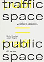 Traffic Space = Public Space: Ein Handbuch zur Transformation / A Handbook for Transformation