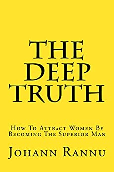 The Deep Truth: How To Attract Women By Becoming The Superior Man by [Johann Rannu]