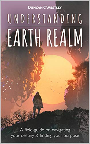 Book: Understanding Earth Realm - A field-guide on navigating your destiny and finding your purpose by Duncan C Westley