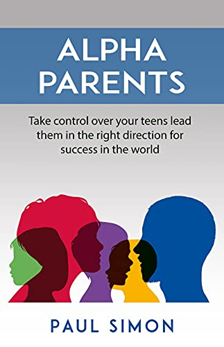 Alpha Parents: Take control over your teens lead them in the right direction for success in the world