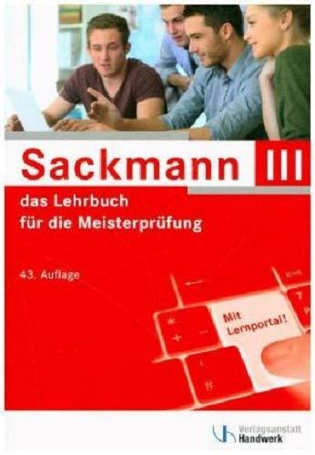 Sackmann - das Lehrbuch für die Meisterprüfung Teil III: Handlungsfeld1: Wettbewerbsfähigkeit von Unternehmen beurteilen, Handlungsfeld 2: Gründungs- ... 3: Unternehmensführungsstrategien entwickeln