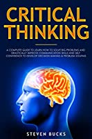 Critical Thinking: A Complete Guide to Learn How to Solve Big Problems and Drastically Improve Communication Skills and Self Confidence to Develop Decision Making & Problem Solving