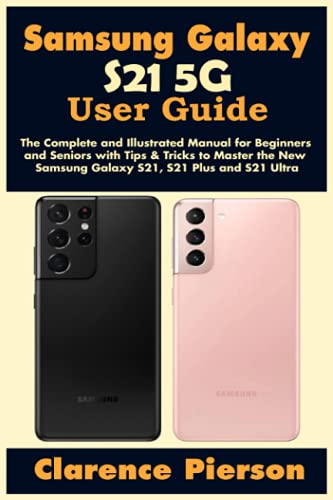Samsung Galaxy S21 5G User Guide: The Complete and Illustrated Manual for Beginners and Seniors with Tips & Tricks to Master the New Samsung Galaxy S21, S21 Plus and S21 Ultra