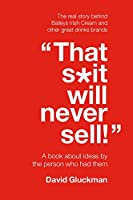 """That S*it Will Never Sell!"": A Book About Ideas by the Person Who Had Them"
