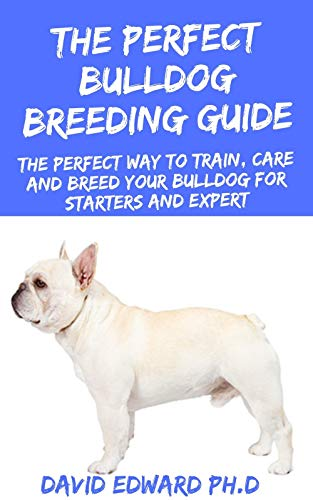 THE PERFECT BULLDOG BREEDING GUIDE: The Perfect Way To Train, Care And Breed Your Bulldog For Starters And Expert (English Edition)