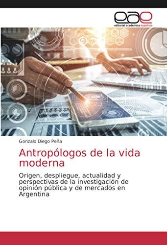 Antropólogos de la vida moderna: Origen, despliegue, actualidad y perspectivas de la investigación de opinión pública y de mercados en Argentina