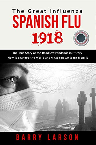 SPANISH FLU 1918 The Great Influenza: The True Story of the Deadliest Pandemic in History, how it changed the World and what can we learn from it ( SHORT EDITION ) (1 Hour History) (English Edition)