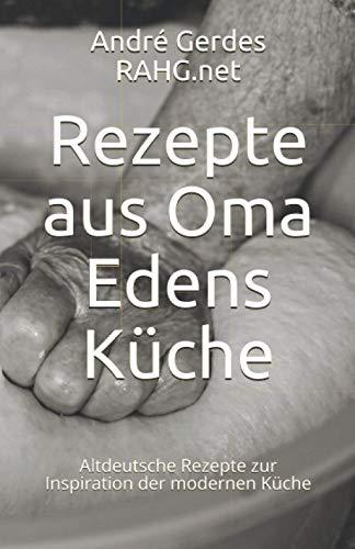 Rezepte aus Oma Edens Küche: Altdeutsche Rezepte zur Inspiration der modernen Küche