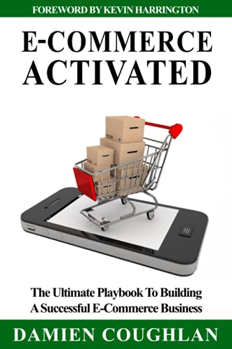 E-Commerce Activated: The Ultimate Playbook To Building A Successful E-Commerce Business