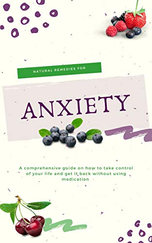 Natural Remedies For Anxiety: A Comprehensive Guide On How To Take Control Of Your Life And Get It Without Using Medication
