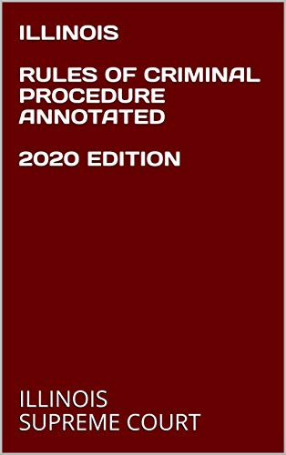 ILLINOIS RULES OF CRIMINAL PROCEDURE ANNOTATED 2020 EDITION (English Edition)