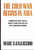 The Cold War Begins in Asia: American East Asian Policy and the Fall of the Japanese Empire (COLUMBIA CONTEMPORARY AMERICAN HISTORY SERIES)